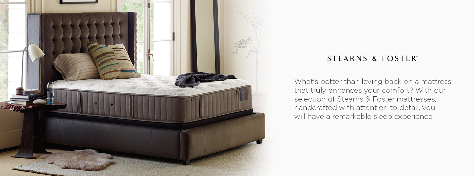 Stearns and Foster. Whats better than laying back on a mattress that truly enhances your comfort? With our selection of Stearns and Foster mattresses, handcrafted with attention to detail, you will have a remarkable sleep experience.