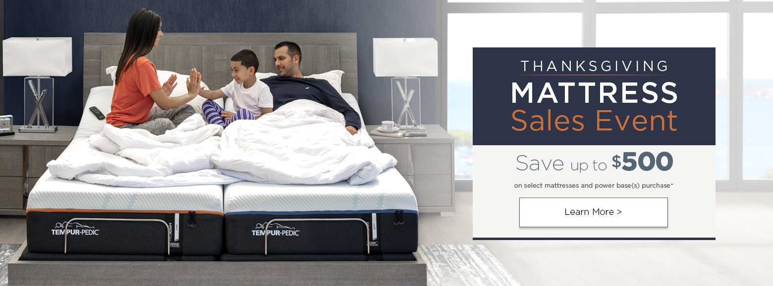 Thanksgiving mattress sales event. Save up to five hundred dollars on select mattresses and power bases purchase. Learn more.
